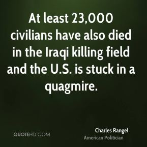 Charles Rangel - At least 23,000 civilians have also died in the Iraqi killing field and the U.S. is stuck in a quagmire.