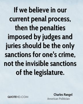 Charles Rangel - If we believe in our current penal process, then the penalties imposed by judges and juries should be the only sanctions for one's crime, not the invisible sanctions of the legislature.