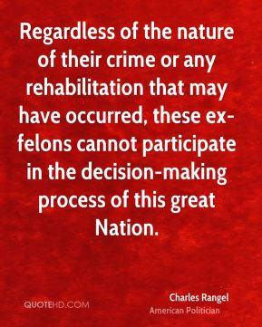 Regardless of the nature of their crime or any rehabilitation that may have occurred, these ex-felons cannot participate in the decision-making process of this great Nation.