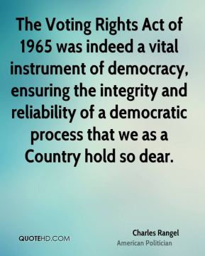 Charles Rangel - The Voting Rights Act of 1965 was indeed a vital instrument of democracy, ensuring the integrity and reliability of a democratic process that we as a Country hold so dear.