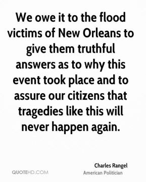 Charles Rangel - We owe it to the flood victims of New Orleans to give them truthful answers as to why this event took place and to assure our citizens that tragedies like this will never happen again.