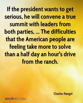 If the president wants to get serious, he will convene a true summit with leaders from both parties, ... The difficulties that the American people are feeling take more to solve than a half day an hour's drive from the ranch.