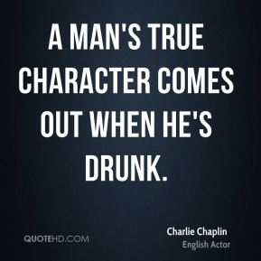 Charlie Chaplin - A man's true character comes out when he's drunk.