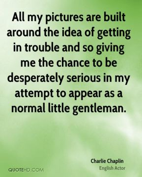 Charlie Chaplin - All my pictures are built around the idea of getting in trouble and so giving me the chance to be desperately serious in my attempt to appear as a normal little gentleman.
