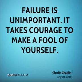 Charlie Chaplin - Failure is unimportant. It takes courage to make a fool of yourself.