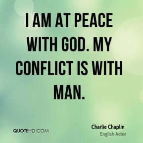 Charlie Chaplin - I am at peace with God. My conflict is with Man.