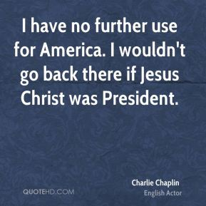 I have no further use for America. I wouldn't go back there if Jesus Christ was President.