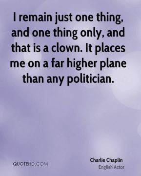 I remain just one thing, and one thing only, and that is a clown. It places me on a far higher plane than any politician.