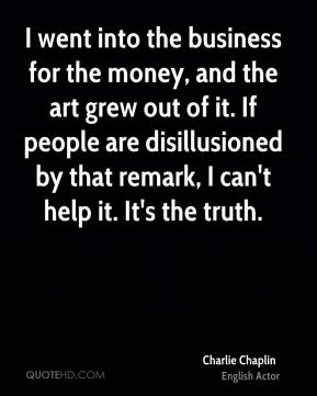 I went into the business for the money, and the art grew out of it. If people are disillusioned by that remark, I can't help it. It's the truth.