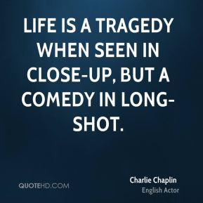 Charlie Chaplin - Life is a tragedy when seen in close-up, but a comedy in long-shot.