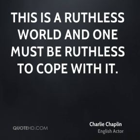 Charlie Chaplin - This is a ruthless world and one must be ruthless to cope with it.