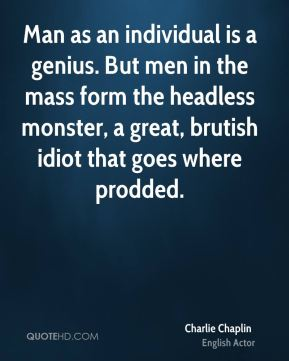 Charlie Chaplin - Man as an individual is a genius. But men in the mass form the headless monster, a great, brutish idiot that goes where prodded.