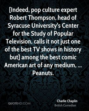 Charlie Chaplin - [Indeed, pop culture expert Robert Thompson, head of Syracuse University's Center for the Study of Popular Television, calls it not just one of the best TV shows in history but] among the best comic American art of any medium, ... Peanuts.