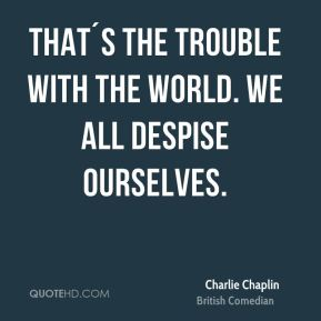 Charlie Chaplin - That´s the trouble with the world. We all despise ourselves.