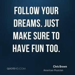 Follow your dreams. Just make sure to have fun too.