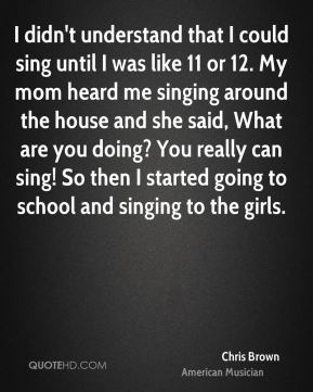 I didn't understand that I could sing until I was like 11 or 12. My mom heard me singing around the house and she said, What are you doing? You really can sing! So then I started going to school and singing to the girls.