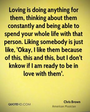 Loving is doing anything for them, thinking about them constantly and being able to spend your whole life with that person. Liking somebody is just like, 'Okay, I like them because of this, this and this, but I don't knkow if I am ready to be in love with them'.