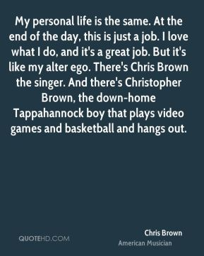My personal life is the same. At the end of the day, this is just a job. I love what I do, and it's a great job. But it's like my alter ego. There's Chris Brown the singer. And there's Christopher Brown, the down-home Tappahannock boy that plays video games and basketball and hangs out.