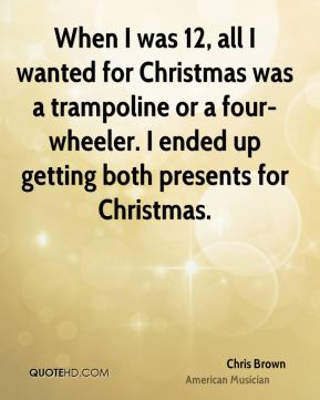 When I was 12, all I wanted for Christmas was a trampoline or a four-wheeler. I ended up getting both presents for Christmas.