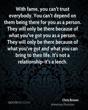 With fame, you can't trust everybody. You can't depend on them being there for you as a person. They will only be there because of what you've got you as a person. They will only be there because of what you've got and what you can bring to their life. It's not a relationship-it's a leech.
