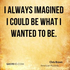 I always imagined I could be what I wanted to be.