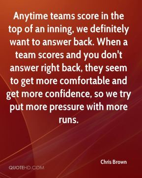 Chris Brown - Anytime teams score in the top of an inning, we definitely want to answer back. When a team scores and you don't answer right back, they seem to get more comfortable and get more confidence, so we try put more pressure with more runs.