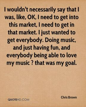 Chris Brown - I wouldn't necessarily say that I was, like, OK, I need to get into this market, I need to get in that market. I just wanted to get everybody. Doing music, and just having fun, and everybody being able to love my music ? that was my goal.