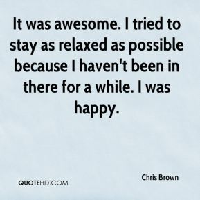 Chris Brown - It was awesome. I tried to stay as relaxed as possible because I haven't been in there for a while. I was happy.