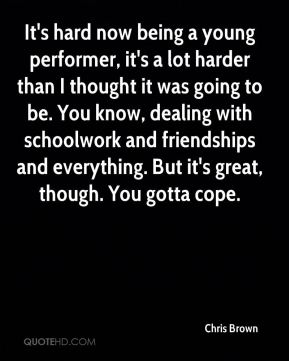 It's hard now being a young performer, it's a lot harder than I thought it was going to be. You know, dealing with schoolwork and friendships and everything. But it's great, though. You gotta cope.
