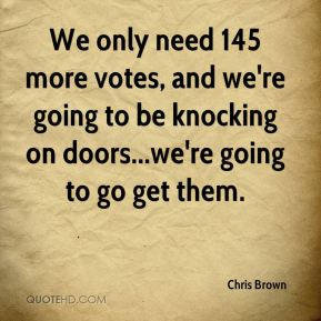 Chris Brown - We only need 145 more votes, and we're going to be knocking on doors...we're going to go get them.