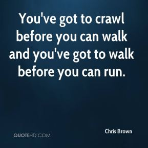 You've got to crawl before you can walk and you've got to walk before you can run.