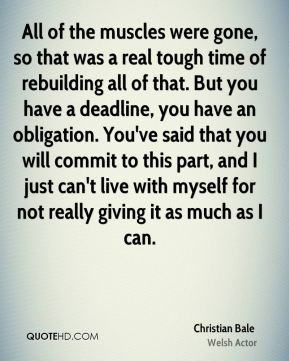 Christian Bale - All of the muscles were gone, so that was a real tough time of rebuilding all of that. But you have a deadline, you have an obligation. You've said that you will commit to this part, and I just can't live with myself for not really giving it as much as I can.