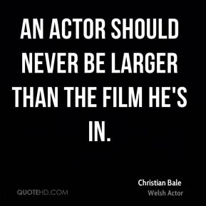 An actor should never be larger than the film he's in.