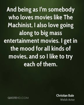 And being as I'm somebody who loves movies like The Machinist, I also love going along to big mass entertainment movies. I get in the mood for all kinds of movies, and so I like to try each of them.