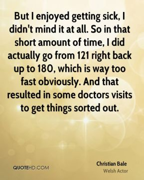 Christian Bale - But I enjoyed getting sick, I didn't mind it at all. So in that short amount of time, I did actually go from 121 right back up to 180, which is way too fast obviously. And that resulted in some doctors visits to get things sorted out.