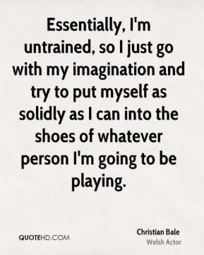 Christian Bale - Essentially, I'm untrained, so I just go with my imagination and try to put myself as solidly as I can into the shoes of whatever person I'm going to be playing.
