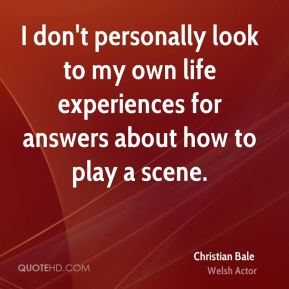 I don't personally look to my own life experiences for answers about how to play a scene.
