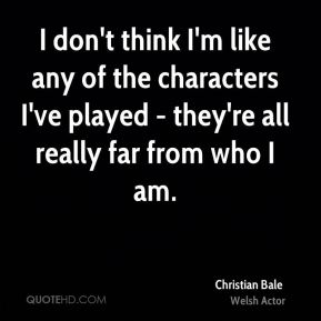 I don't think I'm like any of the characters I've played - they're all really far from who I am.