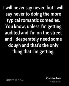 Christian Bale - I will never say never, but I will say never to doing the more typical romantic comedies. You know, unless I'm getting audited and I'm on the street and I desperately need some dough and that's the only thing that I'm getting.