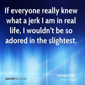 Christian Bale - If everyone really knew what a jerk I am in real life, I wouldn't be so adored in the slightest.