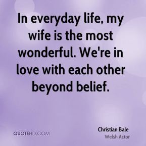 Christian Bale - In everyday life, my wife is the most wonderful. We're in love with each other beyond belief.