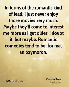 Christian Bale - In terms of the romantic kind of lead, I just never enjoy those movies very much. Maybe they'll come to interest me more as I get older. I doubt it, but maybe. Romantic comedies tend to be, for me, an oxymoron.