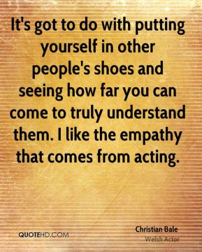 Christian Bale - It's got to do with putting yourself in other people's shoes and seeing how far you can come to truly understand them. I like the empathy that comes from acting.