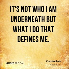 It's not who I am underneath but what I do that defines me.