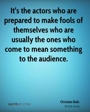 It's the actors who are prepared to make fools of themselves who are usually the ones who come to mean something to the audience.