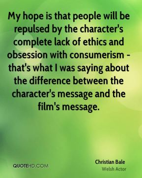 Christian Bale - My hope is that people will be repulsed by the character's complete lack of ethics and obsession with consumerism - that's what I was saying about the difference between the character's message and the film's message.
