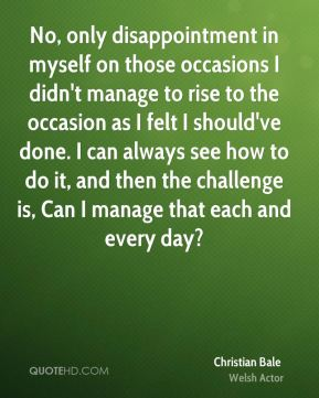 Christian Bale - No, only disappointment in myself on those occasions I didn't manage to rise to the occasion as I felt I should've done. I can always see how to do it, and then the challenge is, Can I manage that each and every day?