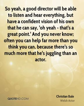 So yeah, a good director will be able to listen and hear everything, but have a confident vision of his own that he can say, 'oh yeah - that's a great point.' And you never know; often you can help far more than you think you can, because there's so much more that he's juggling than an actor.