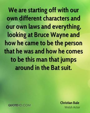 Christian Bale - We are starting off with our own different characters and our own laws and everything, looking at Bruce Wayne and how he came to be the person that he was and how he comes to be this man that jumps around in the Bat suit.
