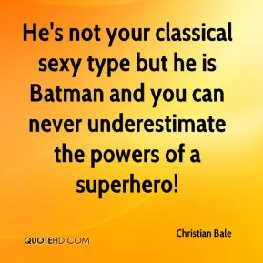 Christian Bale - He's not your classical sexy type but he is Batman and you can never underestimate the powers of a superhero!